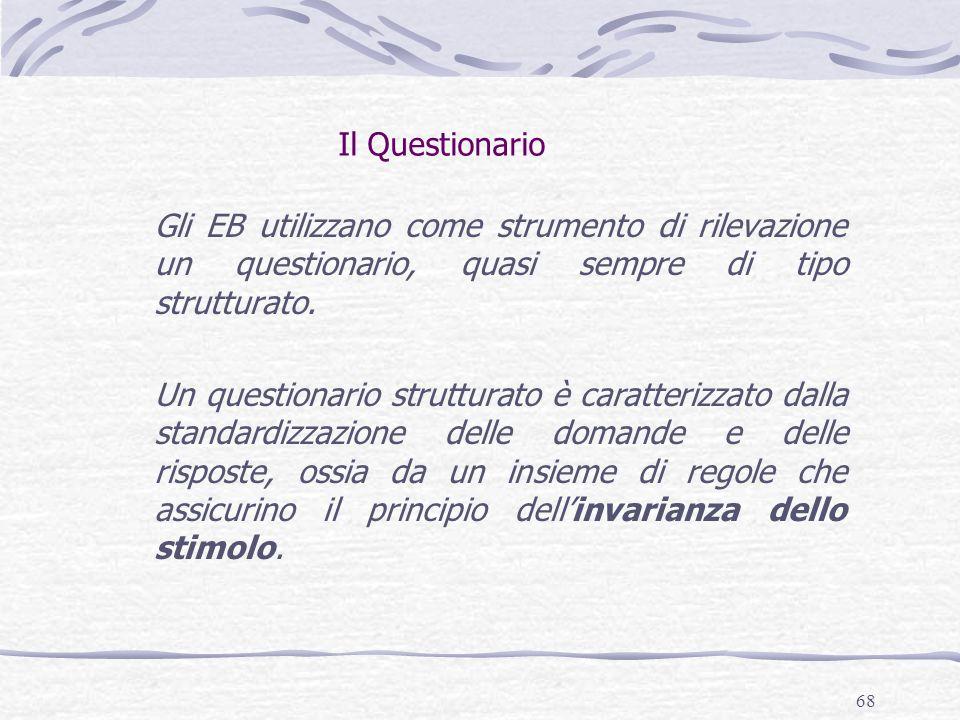 68 Il Questionario Gli EB utilizzano come strumento di rilevazione un questionario, quasi sempre di tipo strutturato. Un questionario strutturato è ca