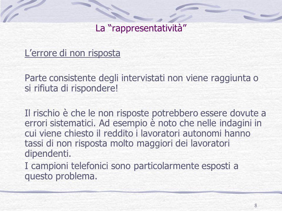 8 La rappresentatività L'errore di non risposta Parte consistente degli intervistati non viene raggiunta o si rifiuta di rispondere.