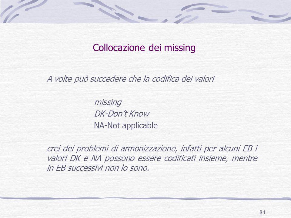 84 Collocazione dei missing A volte può succedere che la codifica dei valori missing DK-Don't Know NA-Not applicable crei dei problemi di armonizzazione, infatti per alcuni EB i valori DK e NA possono essere codificati insieme, mentre in EB successivi non lo sono.