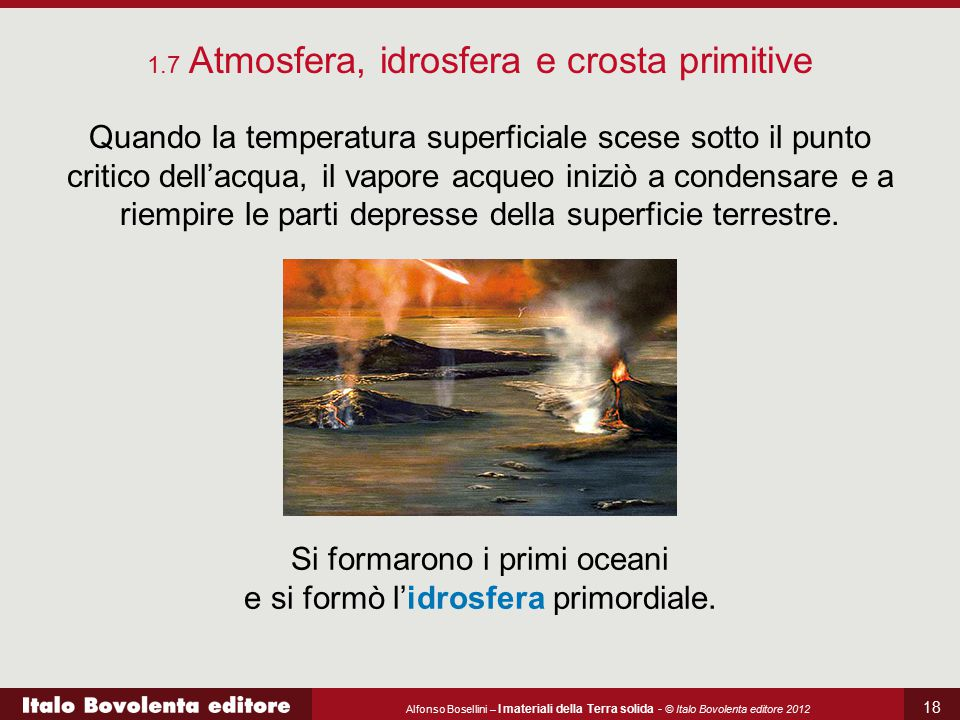 Alfonso Bosellini – I materiali della Terra solida - © Italo Bovolenta editore 2012 18 Quando la temperatura superficiale scese sotto il punto critico