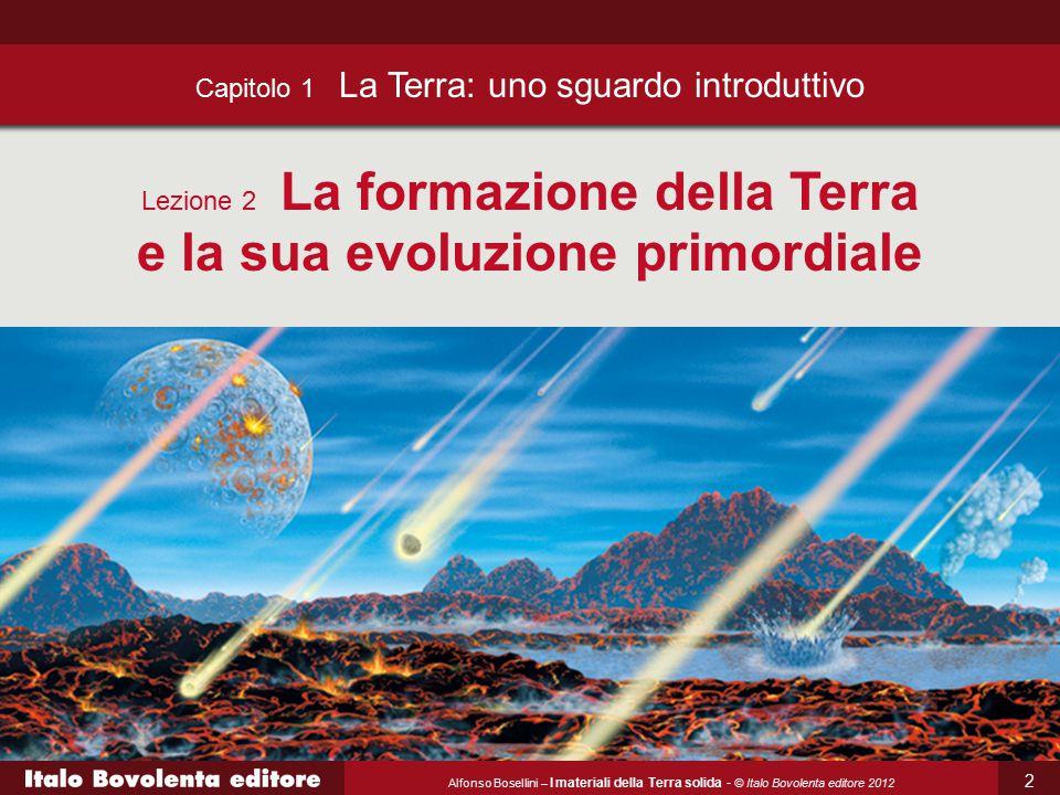 Alfonso Bosellini – I materiali della Terra solida - © Italo Bovolenta editore 2012 Capitolo 1 La Terra: uno sguardo introduttivo Lezione 2 La formazi