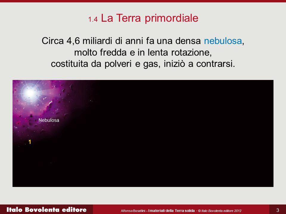 Alfonso Bosellini – I materiali della Terra solida - © Italo Bovolenta editore 2012 3 Circa 4,6 miliardi di anni fa una densa nebulosa, molto fredda e