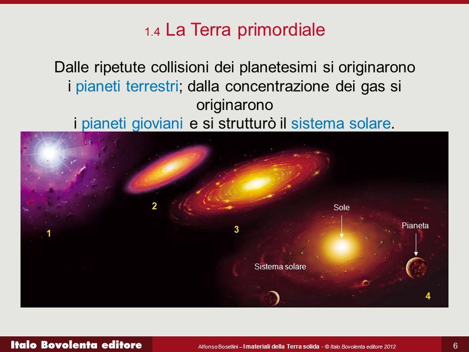 Alfonso Bosellini – I materiali della Terra solida - © Italo Bovolenta editore 2012 6 Dalle ripetute collisioni dei planetesimi si originarono i piane
