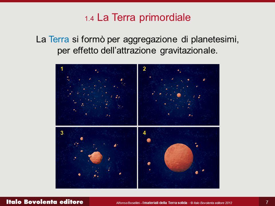 Alfonso Bosellini – I materiali della Terra solida - © Italo Bovolenta editore 2012 7 La Terra si formò per aggregazione di planetesimi, per effetto d
