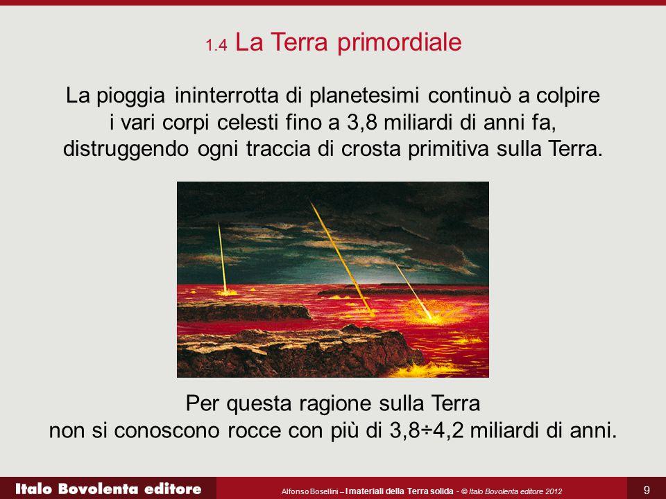 Alfonso Bosellini – I materiali della Terra solida - © Italo Bovolenta editore 2012 9 La pioggia ininterrotta di planetesimi continuò a colpire i vari