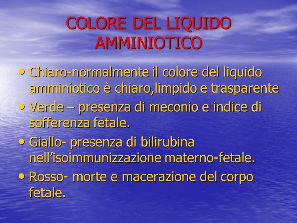 COLORE DEL LIQUIDO AMMINIOTICO Chiaro-normalmente il colore del liquido amminiotico è chiaro,limpido e trasparente Chiaro-normalmente il colore del li