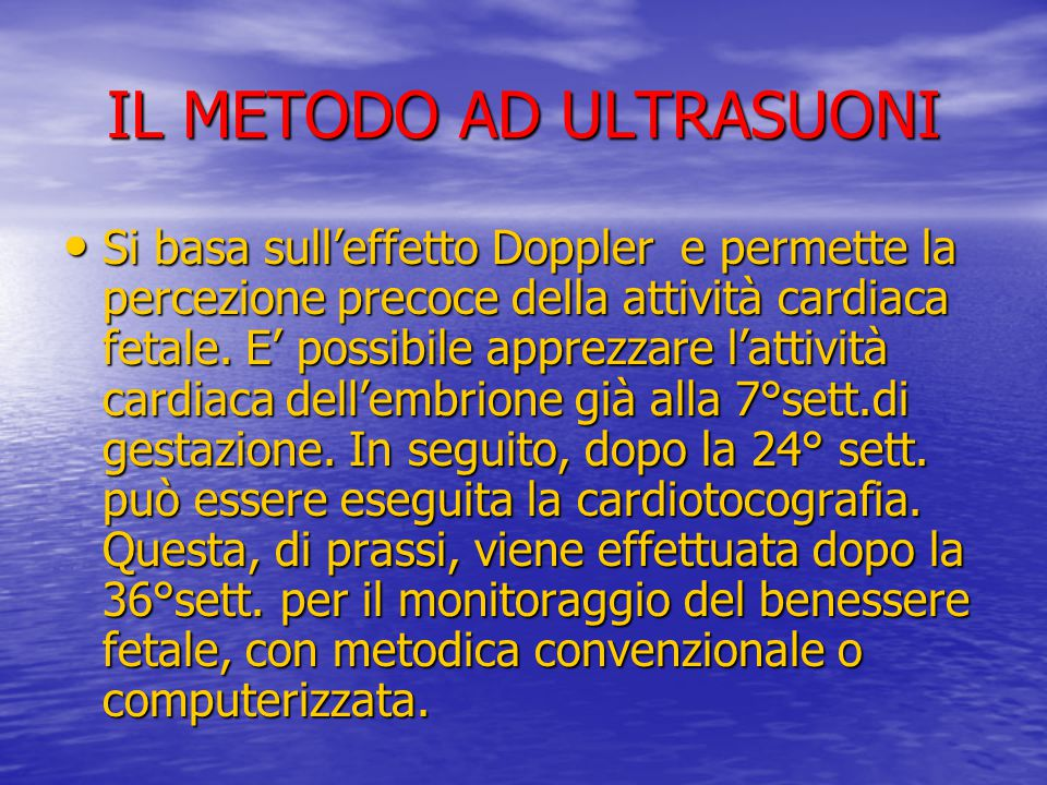 IL METODO AD ULTRASUONI Si basa sull'effetto Doppler e permette la percezione precoce della attività cardiaca fetale. E' possibile apprezzare l'attivi