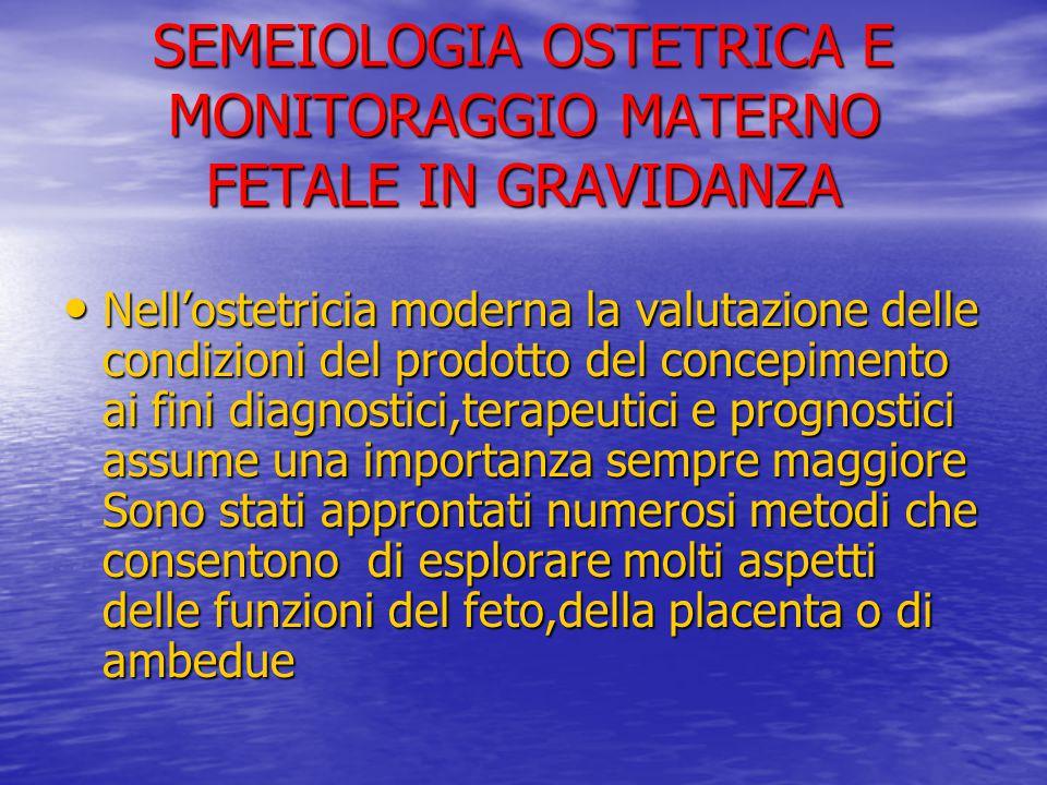 SEMEIOLOGIA OSTETRICA E MONITORAGGIO MATERNO FETALE IN GRAVIDANZA Nell'ostetricia moderna la valutazione delle condizioni del prodotto del concepiment