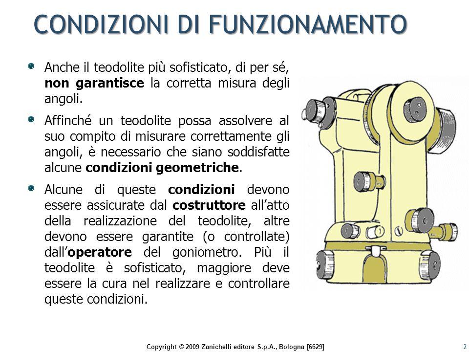 Copyright © 2009 Zanichelli editore S.p.A., Bologna [6629] TIPOLOGIE DELLE CONDIZIONI 3 Perlopiù queste condizioni di buon funzionamento sono connesse agli assi del teodolite Perlopiù queste condizioni di buon funzionamento sono connesse agli assi del teodolite CONDIZIONI di FUNZIONAMENTO CONDIZIONI MECCANICHE (non rettificabili) dipendono dalla corretta costruzione del teodolite; qualora non vengano rispettate si rende necessario attuare opportune e adeguate procedure operative per eliminarne gli effetti negativi sulla misura degli angoli.