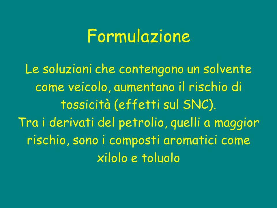 Formulazione Le soluzioni che contengono un solvente come veicolo, aumentano il rischio di tossicità (effetti sul SNC). Tra i derivati del petrolio, q