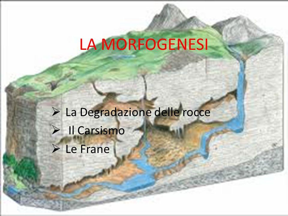 LA MORFOGENESI LLa Degradazione delle rocce  Il Carsismo LLe Frane