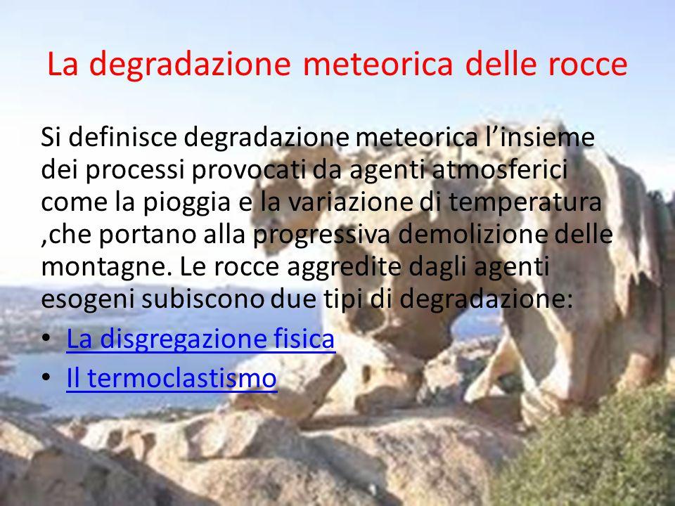 La disgregazione fisica Consiste nel progressivo sgretolamento di una roccia, provocato dalle variazioni di temperatura che si verificano nel corso della giornata, o dall'alternarsi del gelo e del disgelo.