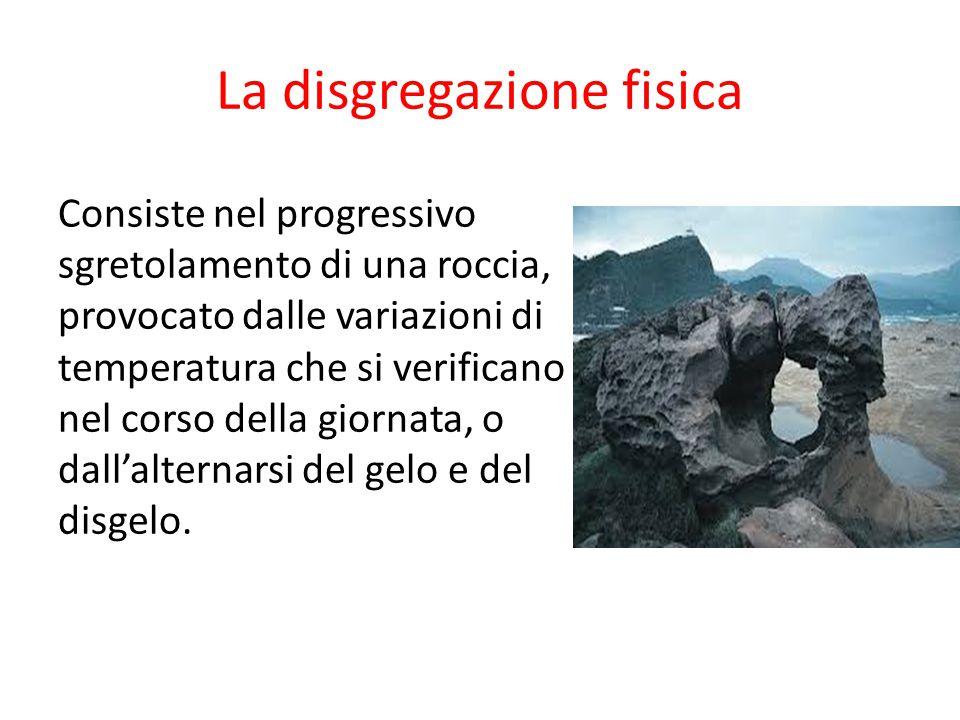 La disgregazione fisica Consiste nel progressivo sgretolamento di una roccia, provocato dalle variazioni di temperatura che si verificano nel corso de