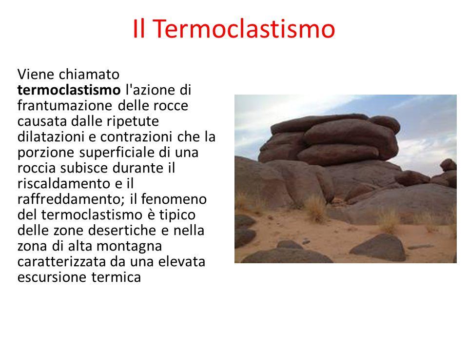 Il Termoclastismo Viene chiamato termoclastismo l azione di frantumazione delle rocce causata dalle ripetute dilatazioni e contrazioni che la porzione superficiale di una roccia subisce durante il riscaldamento e il raffreddamento; il fenomeno del termoclastismo è tipico delle zone desertiche e nella zona di alta montagna caratterizzata da una elevata escursione termica