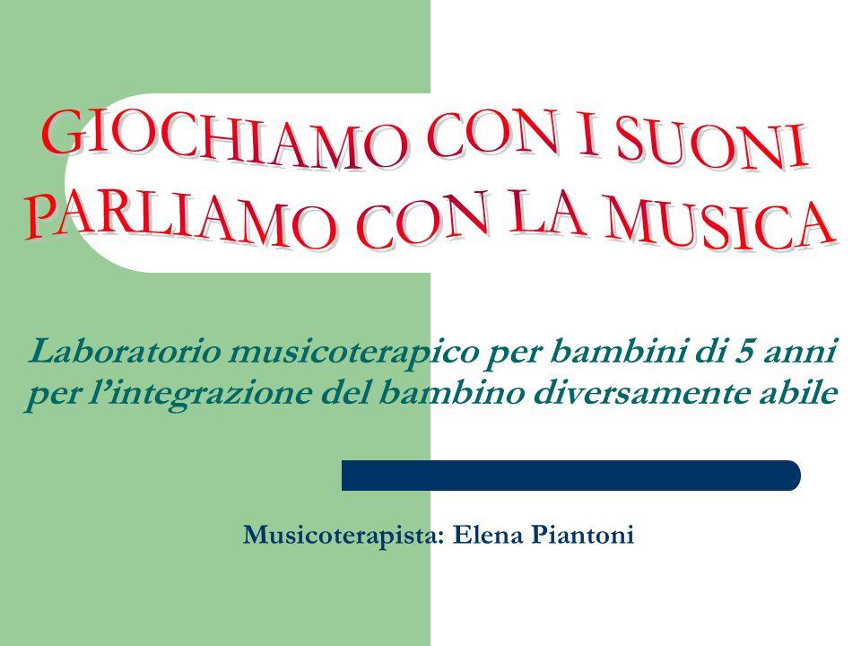 Laboratorio musicoterapico per bambini di 5 anni per l'integrazione del bambino diversamente abile Musicoterapista: Elena Piantoni