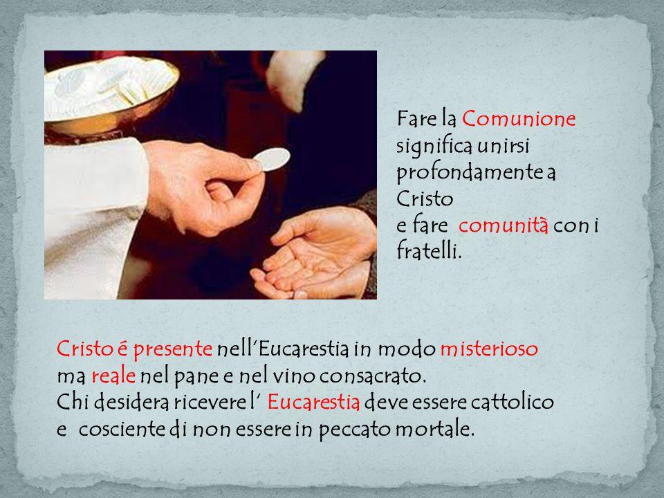 Fare la Comunione significa unirsi profondamente a Cristo e fare comunità con i fratelli. Cristo é presente nell'Eucarestia in modo misterioso ma real