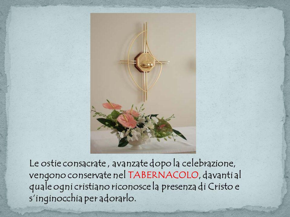 Le ostie consacrate, avanzate dopo la celebrazione, vengono conservate nel TABERNACOLO, davanti al quale ogni cristiano riconosce la presenza di Cristo e s'inginocchia per adorarlo.