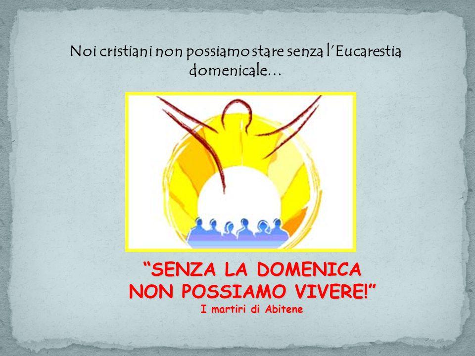 SENZA LA DOMENICA NON POSSIAMO VIVERE! I martiri di Abitene Noi cristiani non possiamo stare senza l'Eucarestia domenicale…