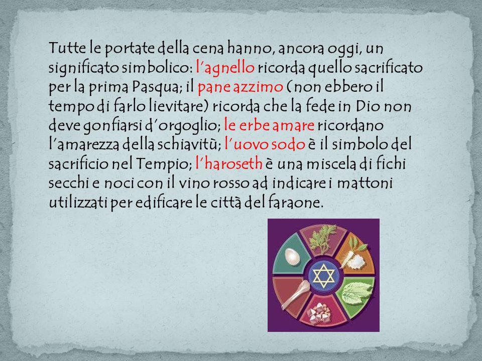 Tutte le portate della cena hanno, ancora oggi, un significato simbolico: l'agnello ricorda quello sacrificato per la prima Pasqua; il pane azzimo (non ebbero il tempo di farlo lievitare) ricorda che la fede in Dio non deve gonfiarsi d'orgoglio; le erbe amare ricordano l'amarezza della schiavitù; l'uovo sodo è il simbolo del sacrificio nel Tempio; l'haroseth è una miscela di fichi secchi e noci con il vino rosso ad indicare i mattoni utilizzati per edificare le città del faraone.