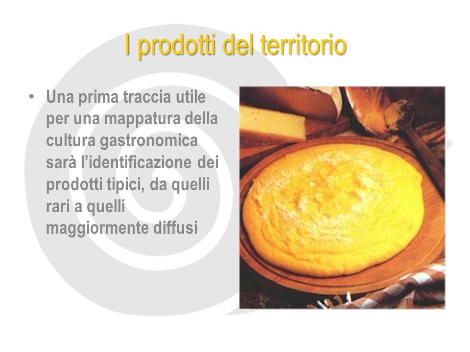 I prodotti del territorio Una prima traccia utile per una mappatura della cultura gastronomica sarà l'identificazione dei prodotti tipici, da quelli rari a quelli maggiormente diffusi