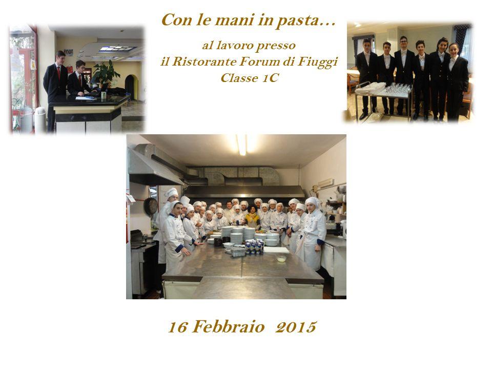 16 Febbraio 2015 Con le mani in pasta… al lavoro presso il Ristorante Forum di Fiuggi Classe 1C