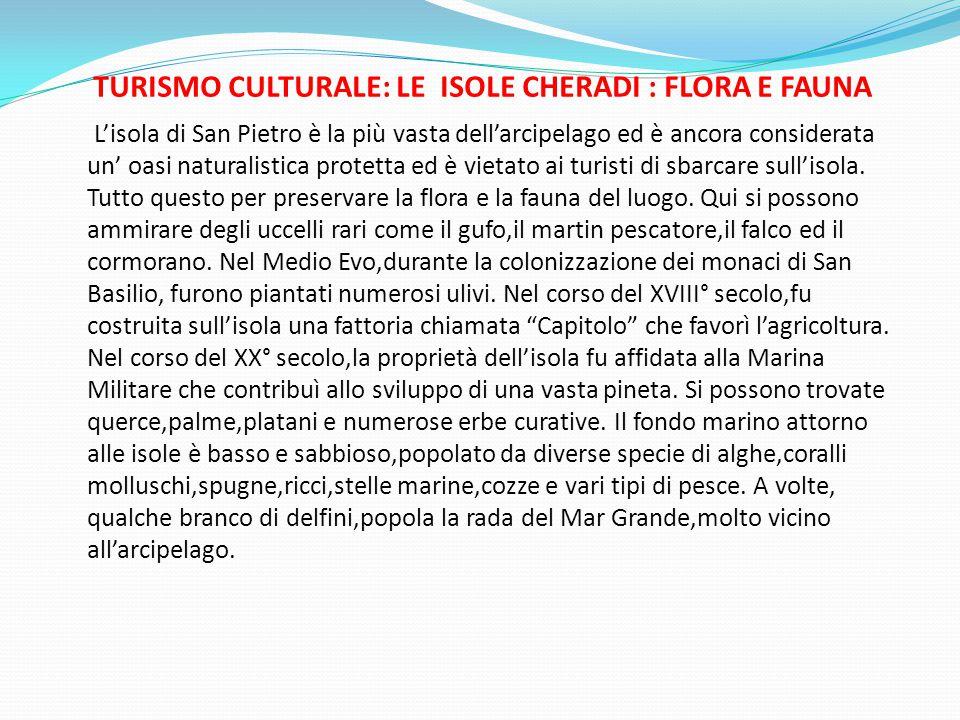 TURISMO CULTURALE: LE ISOLE CHERADI : FLORA E FAUNA L'isola di San Pietro è la più vasta dell'arcipelago ed è ancora considerata un' oasi naturalistica protetta ed è vietato ai turisti di sbarcare sull'isola.