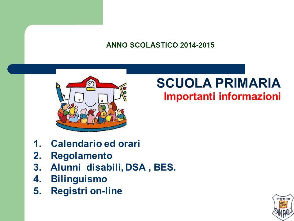 SCUOLA PRIMARIA Importanti informazioni 1. Calendario ed orari 2. Regolamento 3. Alunni disabili, DSA, BES. 4. Bilinguismo 5. Registri on-line ANNO SC