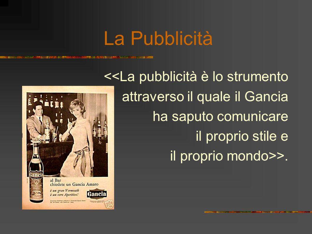 <<La pubblicità è lo strumento attraverso il quale il Gancia ha saputo comunicare il proprio stile e il proprio mondo>>.