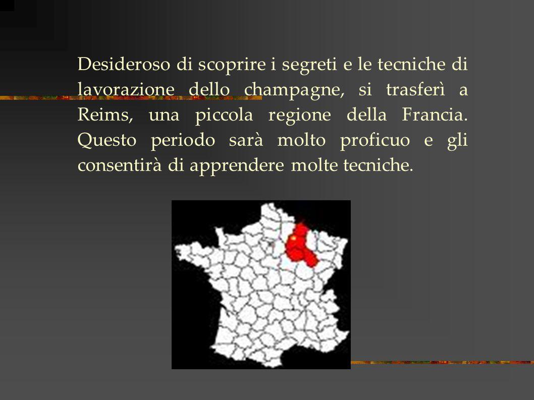 Desideroso di scoprire i segreti e le tecniche di lavorazione dello champagne, si trasferì a Reims, una piccola regione della Francia.