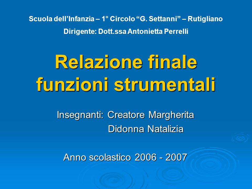 Relazione finale funzioni strumentali Insegnanti: Creatore Margherita Didonna Natalizia Didonna Natalizia Anno scolastico 2006 - 2007 Scuola dell'Infa