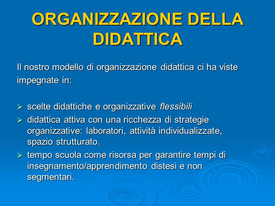 ORGANIZZAZIONE DELLA DIDATTICA Il nostro modello di organizzazione didattica ci ha viste impegnate in:  scelte didattiche e organizzative flessibili