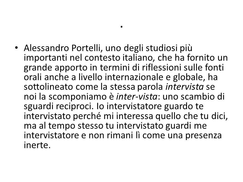 Alessandro Portelli, uno degli studiosi più importanti nel contesto italiano, che ha fornito un grande apporto in termini di riflessioni sulle fonti orali anche a livello internazionale e globale, ha sottolineato come la stessa parola intervista se noi la scomponiamo è inter-vista: uno scambio di sguardi reciproci.