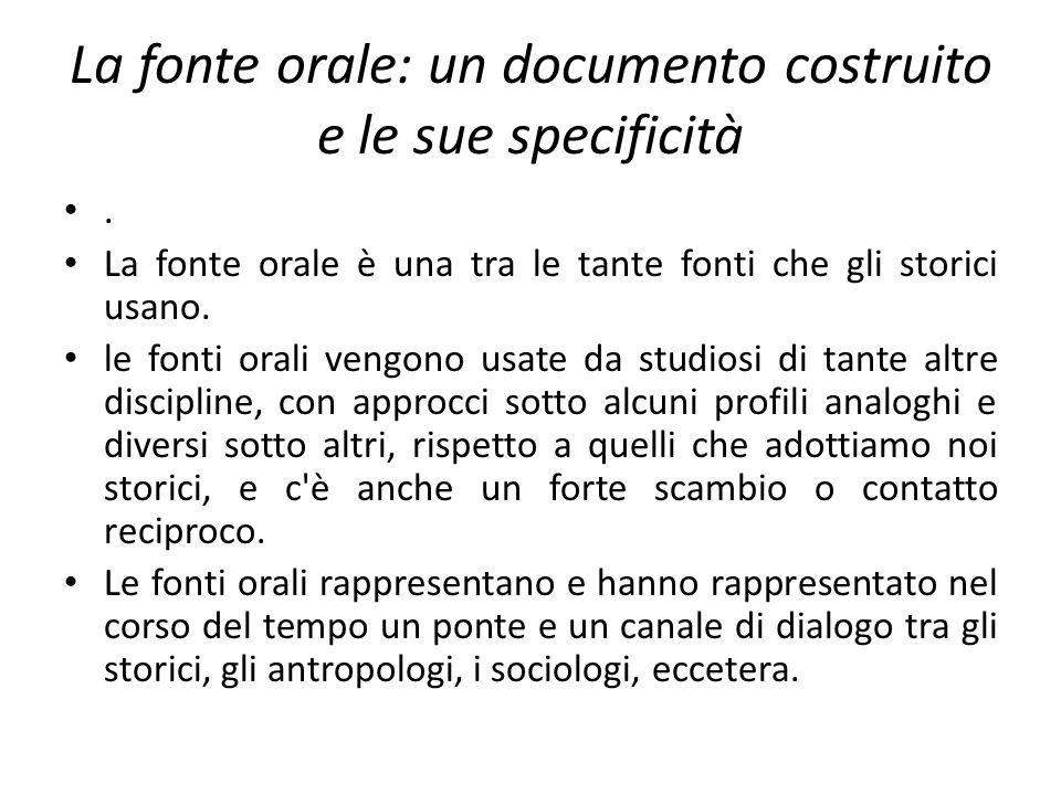 La fonte orale: un documento costruito e le sue specificità. La fonte orale è una tra le tante fonti che gli storici usano. le fonti orali vengono usa