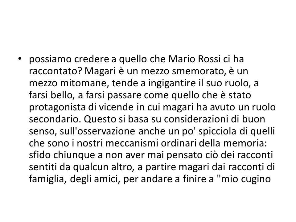 possiamo credere a quello che Mario Rossi ci ha raccontato? Magari è un mezzo smemorato, è un mezzo mitomane, tende a ingigantire il suo ruolo, a fars