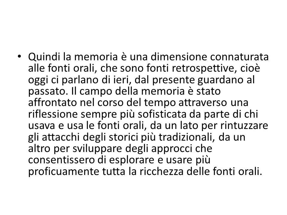 Quindi la memoria è una dimensione connaturata alle fonti orali, che sono fonti retrospettive, cioè oggi ci parlano di ieri, dal presente guardano al