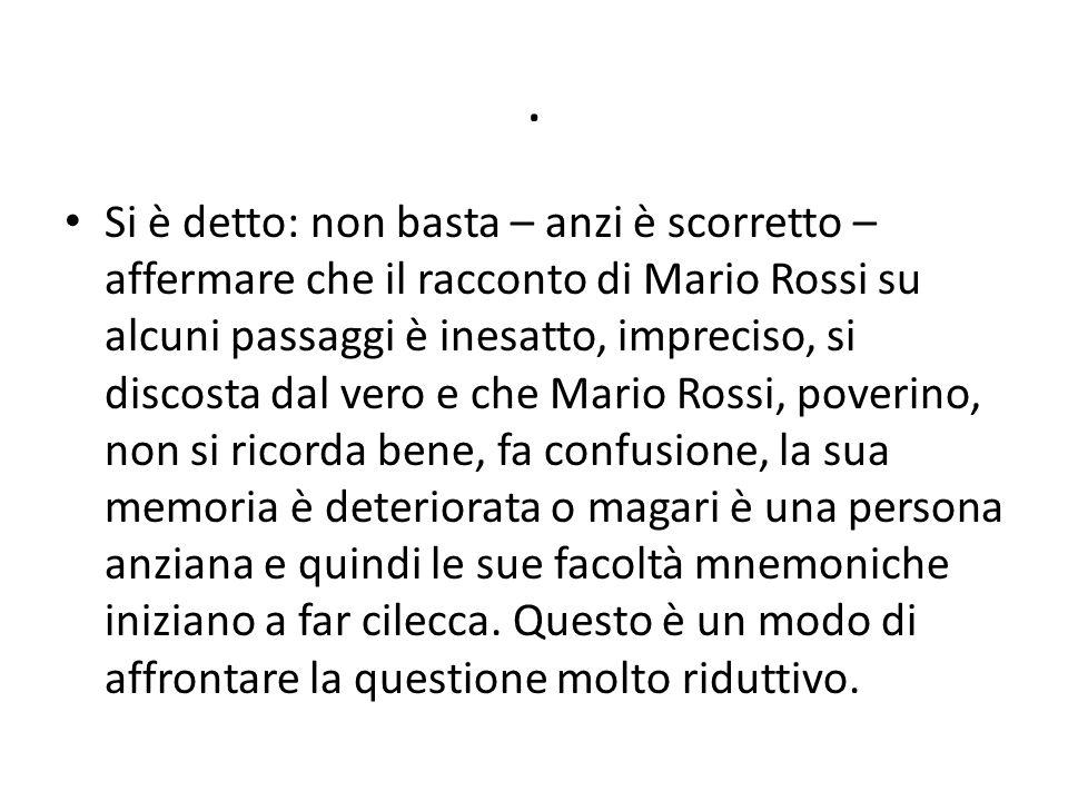 . Si è detto: non basta – anzi è scorretto – affermare che il racconto di Mario Rossi su alcuni passaggi è inesatto, impreciso, si discosta dal vero e