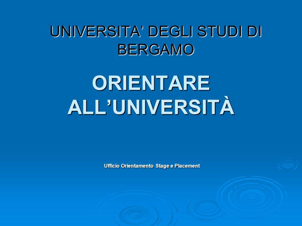 ORIENTARE ALL'UNIVERSITÀ Ufficio Orientamento Stage e Placement UNIVERSITA' DEGLI STUDI DI BERGAMO