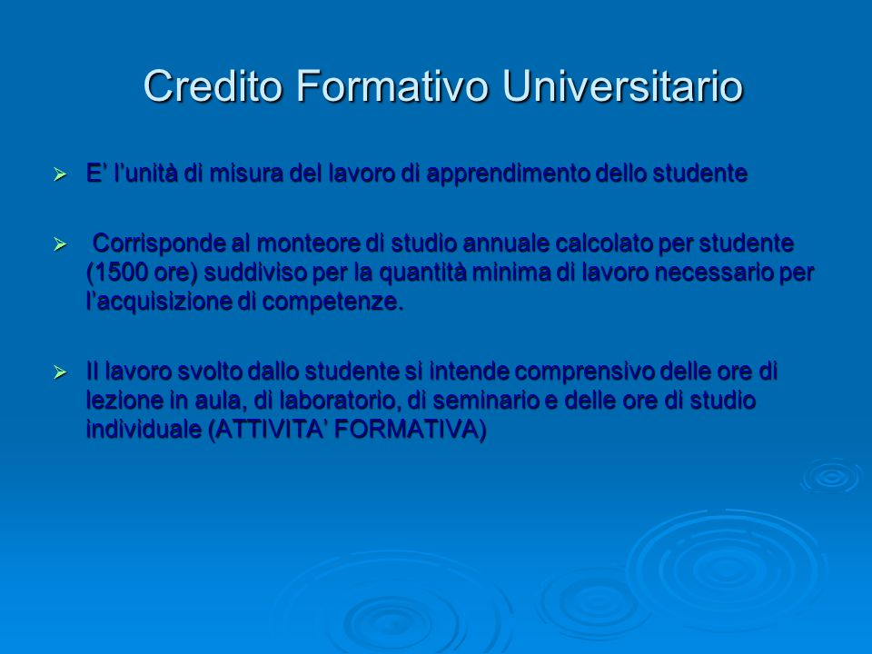 Credito Formativo Universitario Credito Formativo Universitario  E' l'unità di misura del lavoro di apprendimento dello studente  Corrisponde al monteore di studio annuale calcolato per studente (1500 ore) suddiviso per la quantità minima di lavoro necessario per l'acquisizione di competenze.