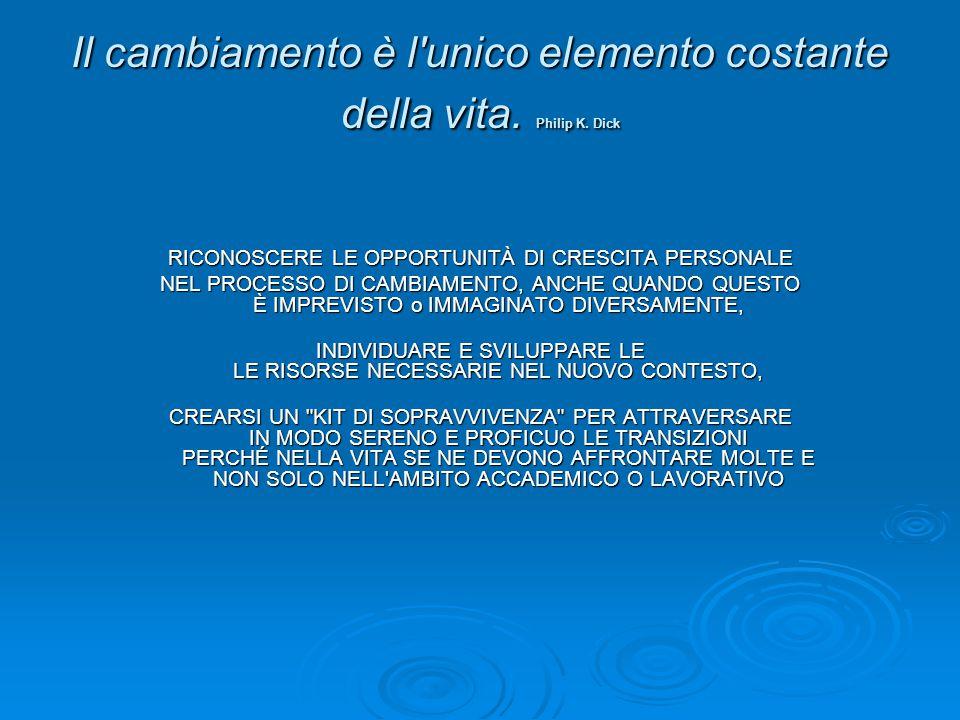 Il cambiamento è l'unico elemento costante della vita. Philip K. Dick RICONOSCERE LE OPPORTUNITÀ DI CRESCITA PERSONALE NEL PROCESSO DI CAMBIAMENTO, AN