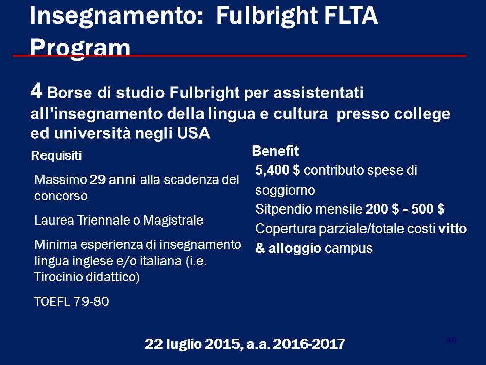 40 Insegnamento: Fulbright FLTA Program Requisiti Massimo 29 anni alla scadenza del concorso Laurea Triennale o Magistrale Minima esperienza di insegnamento lingua inglese e/o italiana (i.e.