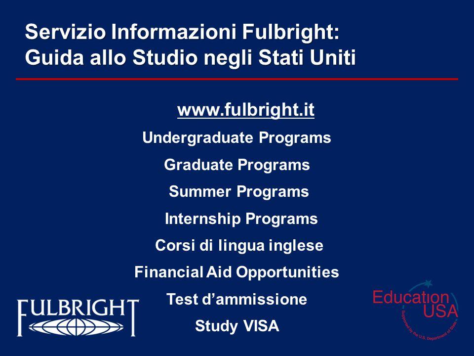 Servizio Informazioni Fulbright: Guida allo Studio negli Stati Uniti www.fulbright.it Undergraduate Programs Graduate Programs Summer Programs Internship Programs Corsi di lingua inglese Financial Aid Opportunities Test d'ammissione Study VISA