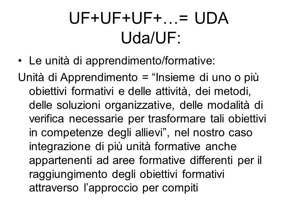 UF+UF+UF+…= UDA Uda/UF: Le unità di apprendimento/formative: Unità di Apprendimento = Insieme di uno o più obiettivi formativi e delle attività, dei metodi, delle soluzioni organizzative, delle modalità di verifica necessarie per trasformare tali obiettivi in competenze degli allievi , nel nostro caso integrazione di più unità formative anche appartenenti ad aree formative differenti per il raggiungimento degli obiettivi formativi attraverso l'approccio per compiti