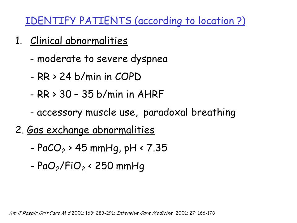 IDENTIFY PATIENTS (according to location ?) 1.Clinical abnormalities - moderate to severe dyspnea - RR > 24 b/min in COPD - RR > 30 – 35 b/min in AHRF