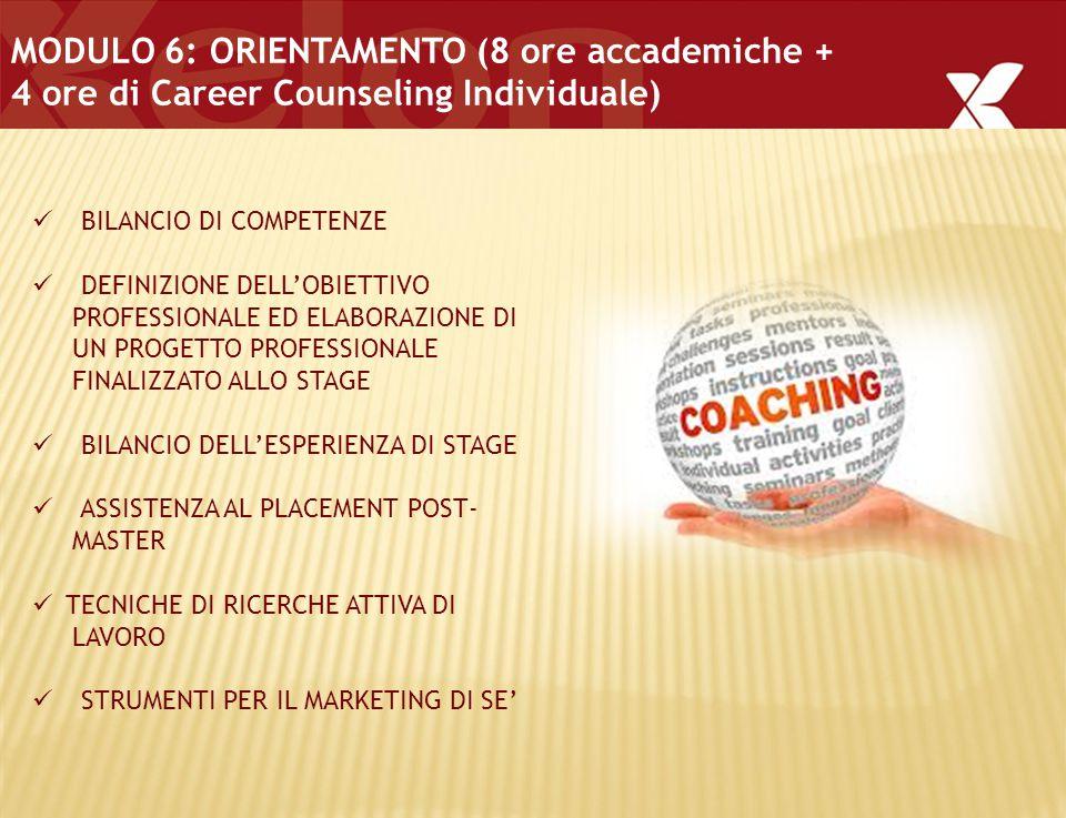 MODULO 6: ORIENTAMENTO (8 ore accademiche + 4 ore di Career Counseling Individuale) BILANCIO DI COMPETENZE DEFINIZIONE DELL'OBIETTIVO PROFESSIONALE ED ELABORAZIONE DI UN PROGETTO PROFESSIONALE FINALIZZATO ALLO STAGE BILANCIO DELL'ESPERIENZA DI STAGE ASSISTENZA AL PLACEMENT POST- MASTER TECNICHE DI RICERCHE ATTIVA DI LAVORO STRUMENTI PER IL MARKETING DI SE'