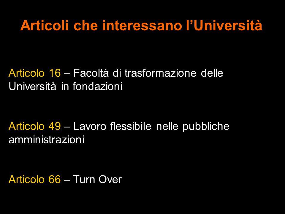 Articoli che interessano l'Università Articolo 16 – Facoltà di trasformazione delle Università in fondazioni Articolo 49 – Lavoro flessibile nelle pubbliche amministrazioni Articolo 66 – Turn Over