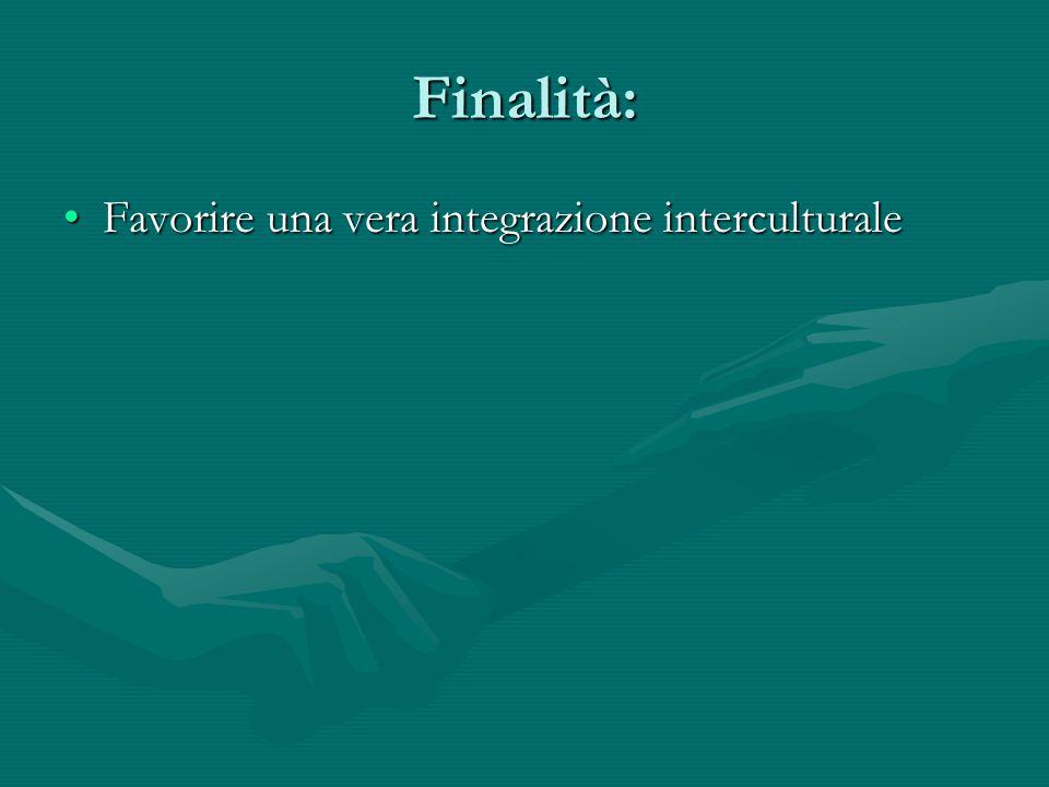 Finalità: Favorire una vera integrazione interculturaleFavorire una vera integrazione interculturale