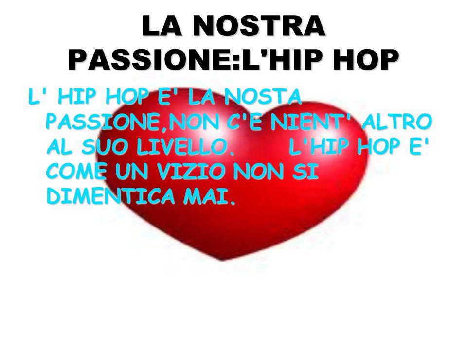 LA NOSTRA PASSIONE:L HIP HOP L HIP HOP E LA NOSTA PASSIONE,NON C E NIENT ALTRO AL SUO LIVELLO.