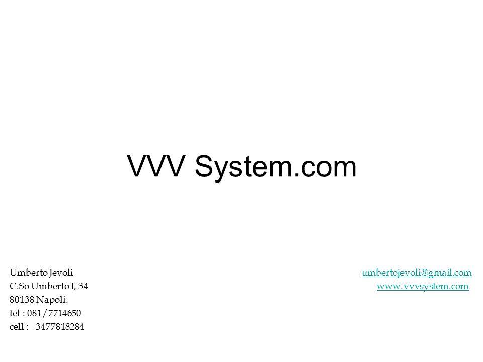 VVV System.com Umberto Jevoli umbertojevoli@gmail.comumbertojevoli@gmail.com C.So Umberto I, 34 www.vvvsystem.comwww.vvvsystem.com 80138 Napoli.