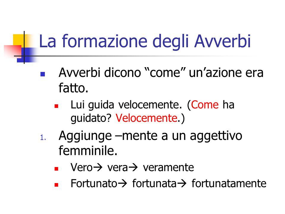 """La formazione degli Avverbi Avverbi dicono """"come"""" un'azione era fatto. Lui guida velocemente. (Come ha guidato? Velocemente.) 1. Aggiunge –mente a un"""