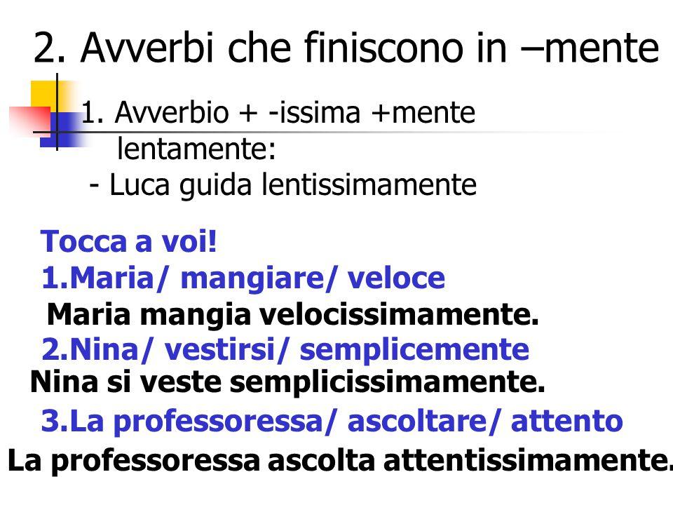 2. Avverbi che finiscono in –mente 1. Avverbio + -issima +mente lentamente: - Luca guida lentissimamente Tocca a voi! 1.Maria/ mangiare/ veloce 2.Nina